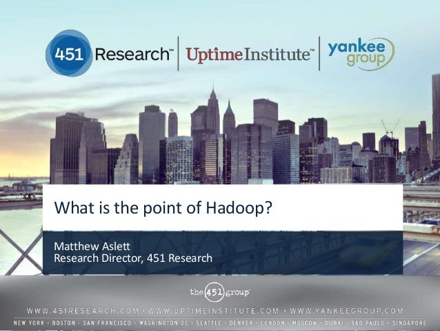 What is the point of Hadoop?Matthew AslettResearch Director, 451 Research                              © 2013 by The 451 G...