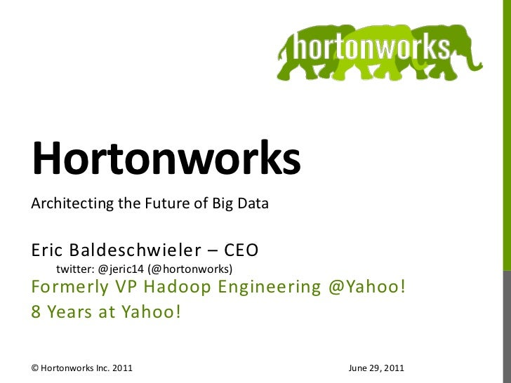 Hortonworks<br />Eric Baldeschwieler – CEO<br />twitter: @jeric14 (@hortonworks)<br />Formerly VP Hadoop Engineering @Yaho...