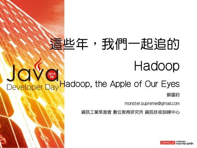 這些年,我們一起追的 Hadoop Hadoop,theAppleofOurEyes 蘇國鈞 monster.supreme@gmail.com 資訊工業策進會數位教育研究所資訊技術訓練中心 1/74