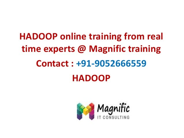 HADOOP online training from real time experts @ Magnific training Contact : +91-9052666559 HADOOP