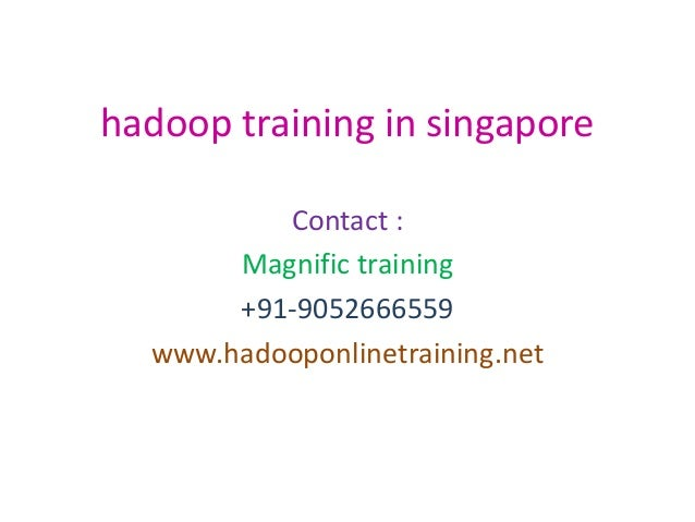 hadoop training in singapore Contact : Magnific training +91-9052666559 www.hadooponlinetraining.net