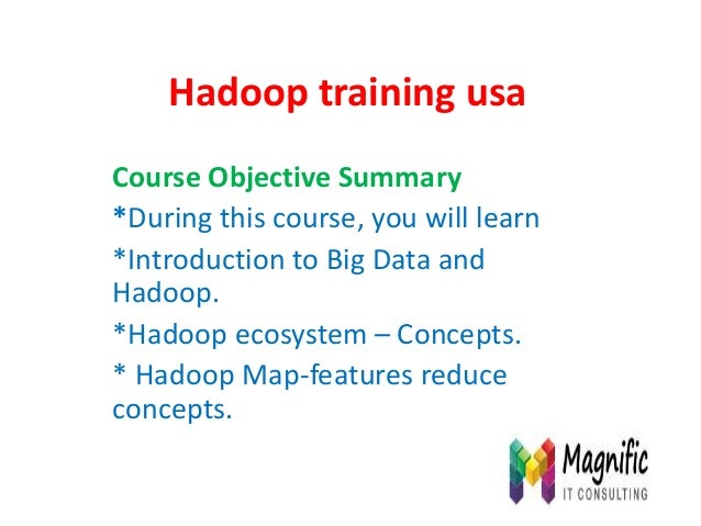 Hadoop training usa Course Objective Summary *During this course, you will learn *Introduction to Big Data and Hadoop. *Ha...