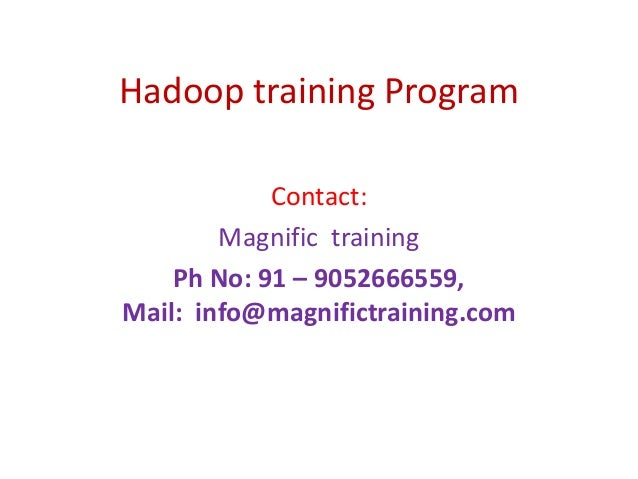 Hadoop training Program Contact: Magnific training Ph No: 91 – 9052666559, Mail: info@magnifictraining.com