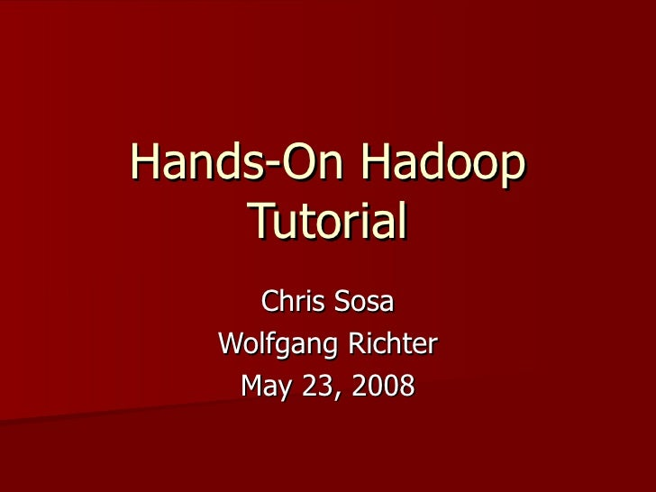 Hands-On Hadoop Tutorial Chris Sosa Wolfgang Richter May 23, 2008