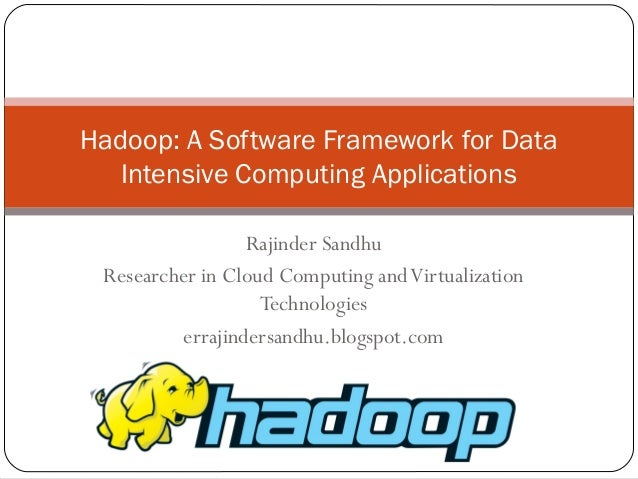 Hadoop: A Software Framework for Data Intensive Computing Applications Rajinder Sandhu Researcher in Cloud Computing and V...