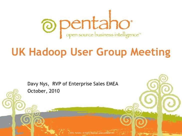 UK Hadoop User Group Meeting <br />Davy Nys,  RVP of Enterprise Sales EMEA<br />October, 2010<br />© 2010, Pentaho. All Ri...