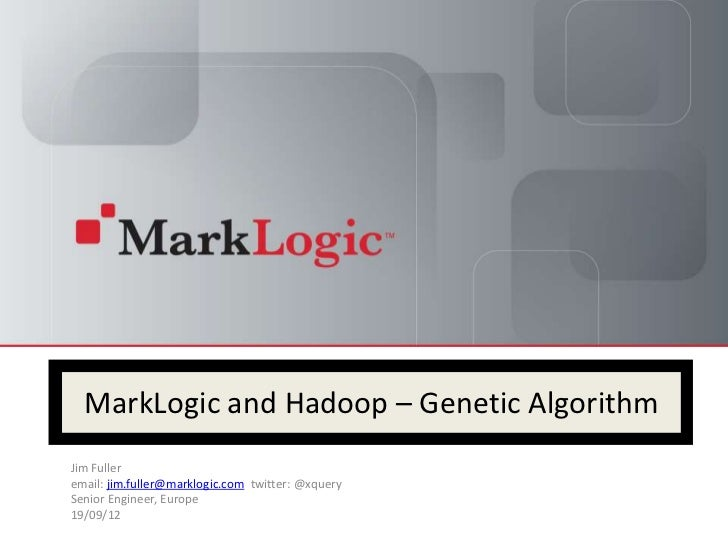 MarkLogic and Hadoop – Genetic AlgorithmJim Fulleremail: jim.fuller@marklogic.com twitter: @xquerySenior Engineer, Europe1...