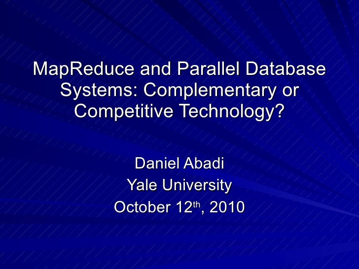 MapReduce and Parallel Database Systems: Complementary or Competitive Technology? Daniel Abadi Yale University October 12 ...