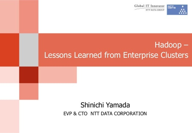 Hadoop – Lessons Learned from Enterprise Clusters Shinichi Yamada EVP & CTO NTT DATA CORPORATION