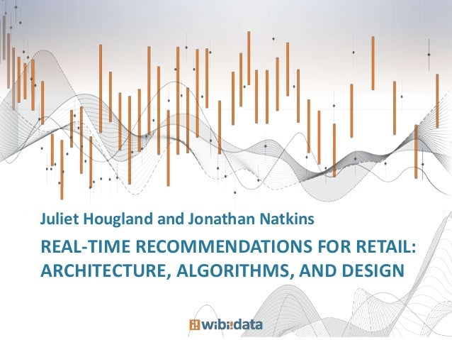 Juliet Hougland and Jonathan Natkins  REAL-TIME RECOMMENDATIONS FOR RETAIL: ARCHITECTURE, ALGORITHMS, AND DESIGN