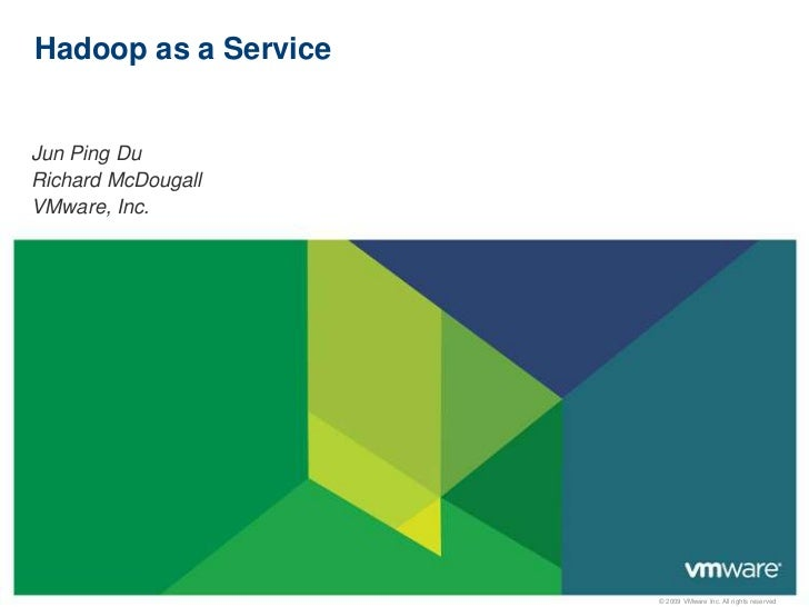 Hadoop as a ServiceJun Ping DuRichard McDougallVMware, Inc.                      © 2009 VMware Inc. All rights reserved