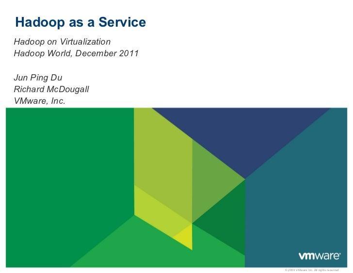 Hadoop as a ServiceHadoop on VirtualizationHadoop World, December 2011Jun Ping DuRichard McDougallVMware, Inc.            ...