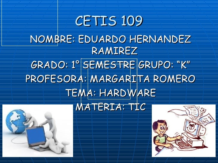 "CETIS 109 <ul><li>NOMBRE: EDUARDO HERNANDEZ RAMIREZ </li></ul><ul><li>GRADO: 1° SEMESTRE GRUPO: ""K"" </li></ul><ul><li>PROF..."
