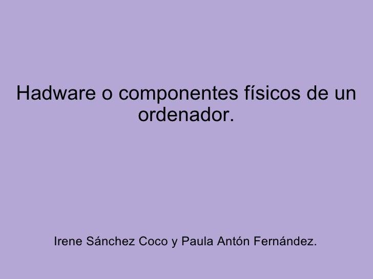 Hadware o componentes físicos de un ordenador. <ul><li>Irene Sánchez Coco y Paula Antón Fernández. </li></ul>