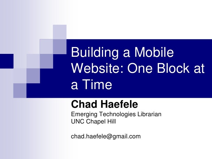 Building a Mobile Website: One Block at a Time<br />Chad Haefele<br />Emerging Technologies Librarian<br />UNC Chapel Hill...