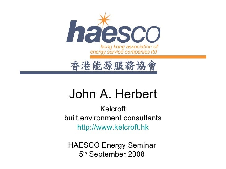 John A. Herbert Kelcroft built environment consultants http://www.kelcroft.hk HAESCO Energy Seminar  5 th  September 2008