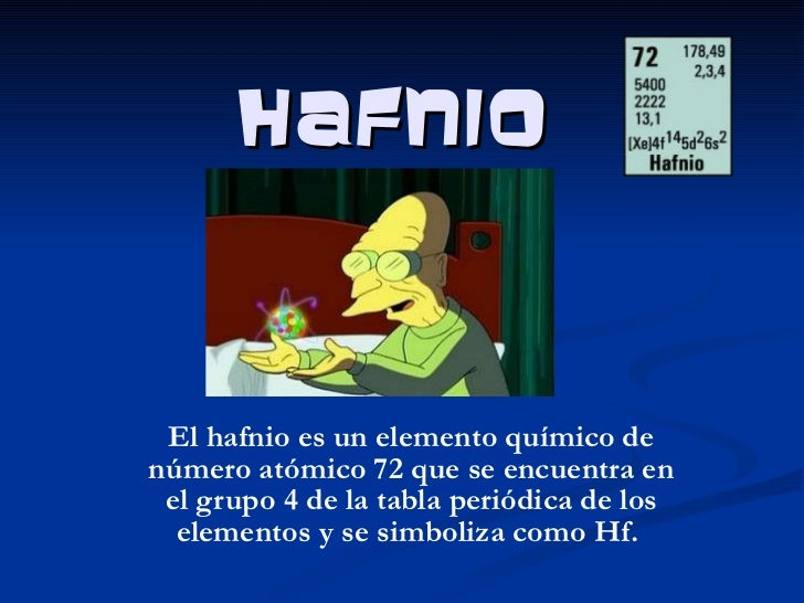 Hafnio El hafnio es un elemento químico de número atómico 72 que se encuentra en el grupo 4 de la tabla periódica de los e...