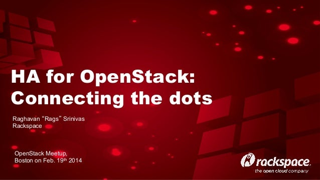 "HA for OpenStack: Connecting the dots Raghavan ""Rags"" Srinivas Rackspace  OpenStack Meetup, Boston on Feb. 19th 2014"