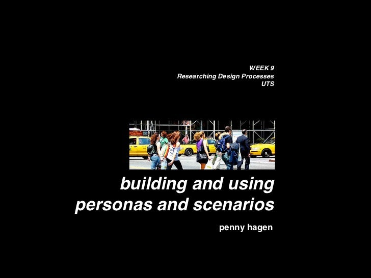 WEEK 9            Researching Design Processes                                    UTS          building and using personas...