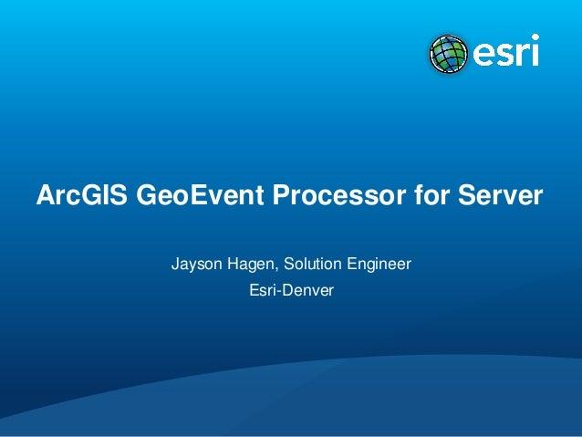 ArcGIS GeoEvent Processor for Server Jayson Hagen, Solution Engineer Esri-Denver