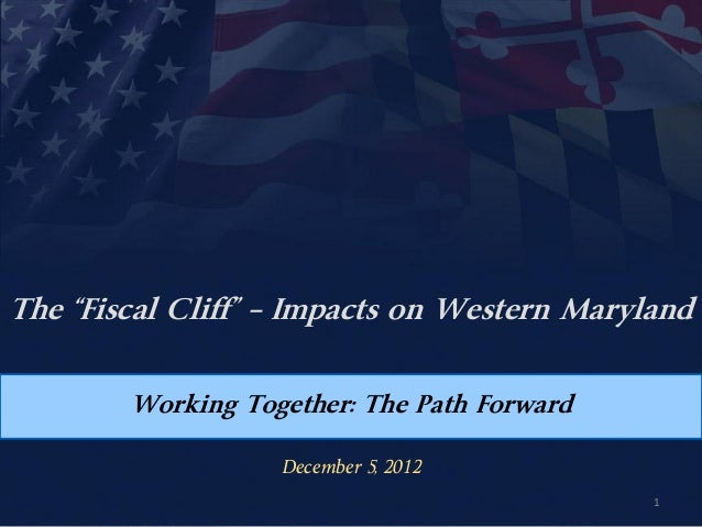 "The ""Fiscal Cliff"" – Impacts on Western Maryland        Working Together: The Path Forward                   December 5, 2..."