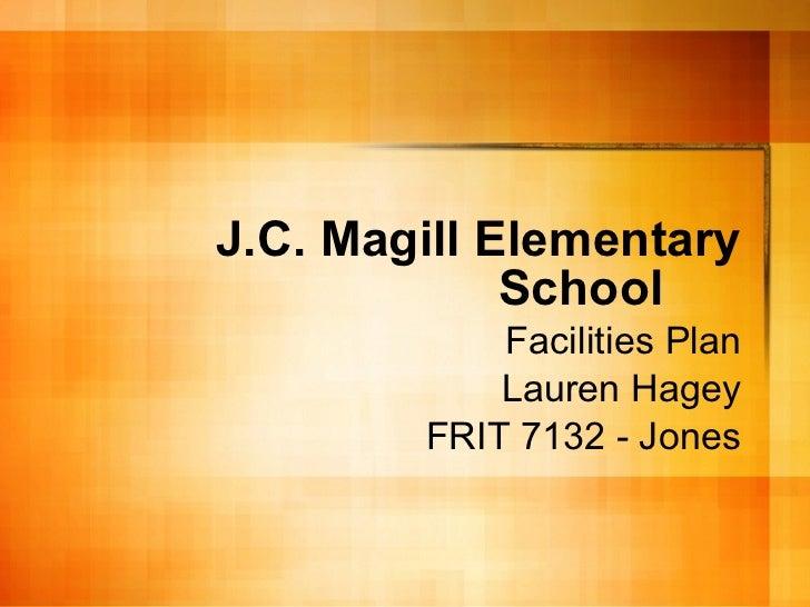 J.C. Magill Elementary School Facilities Plan Lauren Hagey FRIT 7132 - Jones