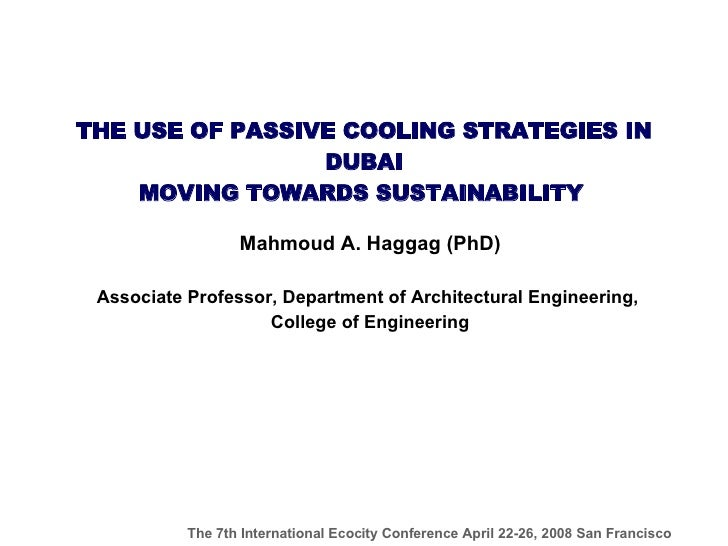 THE USE OF PASSIVE COOLING STRATEGIES IN DUBAI MOVING TOWARDS SUSTAINABILITY   Mahmoud A. Haggag (PhD) Associate Professor...