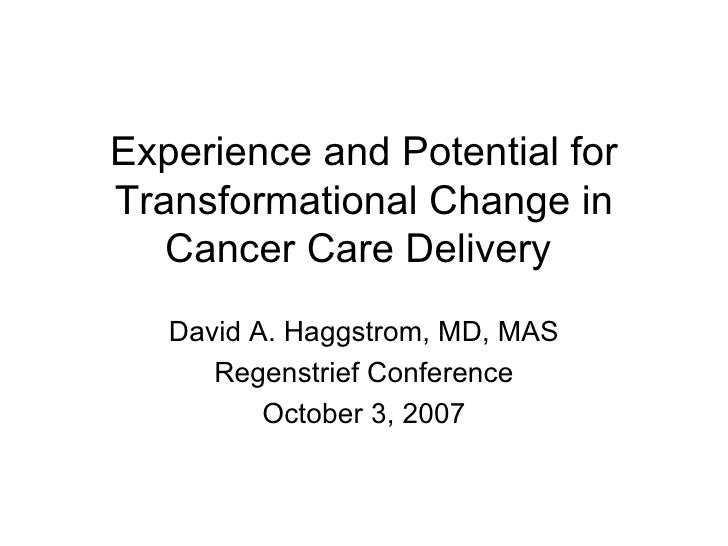 Experience and Potential for Transformational Change in Cancer Care Delivery  David A. Haggstrom, MD, MAS Regenstrief Conf...