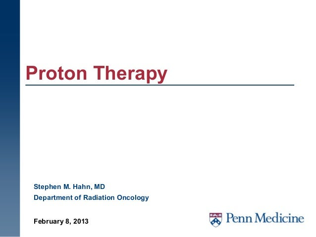 Proton TherapyStephen M. Hahn, MDDepartment of Radiation OncologyFebruary 8, 2013