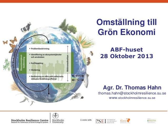 Omställning till Grön Ekonomi ABF-huset 28 Oktober 2013  Agr. Dr. Thomas Hahn thomas.hahn@stockholmresilience.su.se www.st...