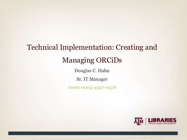 Technical Implementation: Creating and Managing ORCiDs Douglas C. Hahn Sr. IT Manager 0000-0003-4327-0476