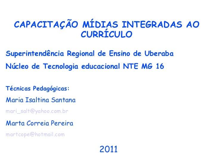 CAPACITAÇÃO MÍDIAS INTEGRADAS AO CURRÍCULO Superintendência Regional de Ensino de Uberaba Núcleo de Tecnologia educacional...