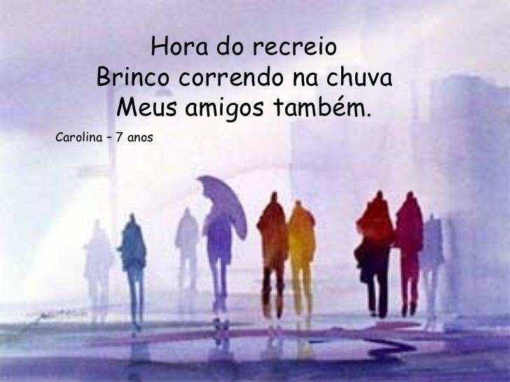 Hora do recreio      Brinco correndo na chuva       Meus amigos também.Carolina – 7 anos