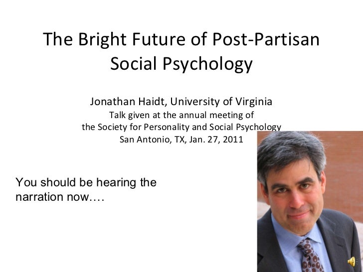 The Bright Future of Post-Partisan Social Psychology Jonathan Haidt, University of Virginia Talk given at the annual meeti...