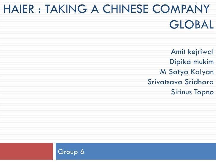 HAIER : TAKING A CHINESE COMPANY  GLOBAL Amit kejriwal Dipika mukim M Satya Kalyan Srivatsava Sridhara Sirinus Topno Group...