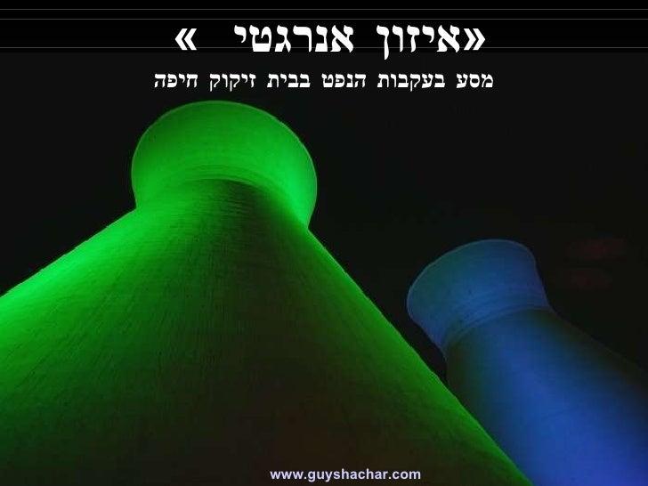 «  איזון אנרגטי  » מסע בעקבות הנפט בבית זיקוק חיפה www. guyshachar .com