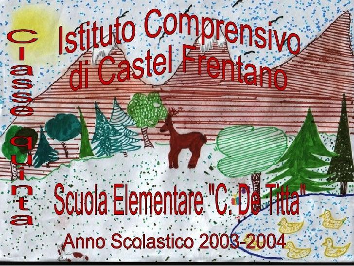 """Istituto Comprensivo di Castel Frentano Classe quinta Scuola Elementare """"C. De Titta"""" Anno Scolastico 2003-2004"""