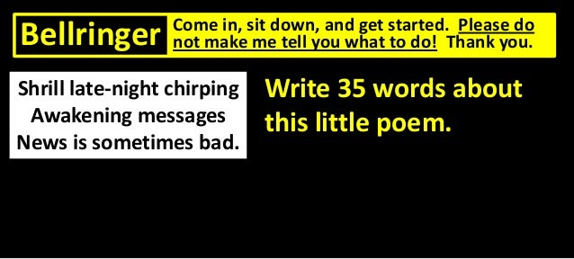 Bellringer  Come in, sit down, and get started. Please do not make me tell you what to do! Thank you.  Shrill late-night c...
