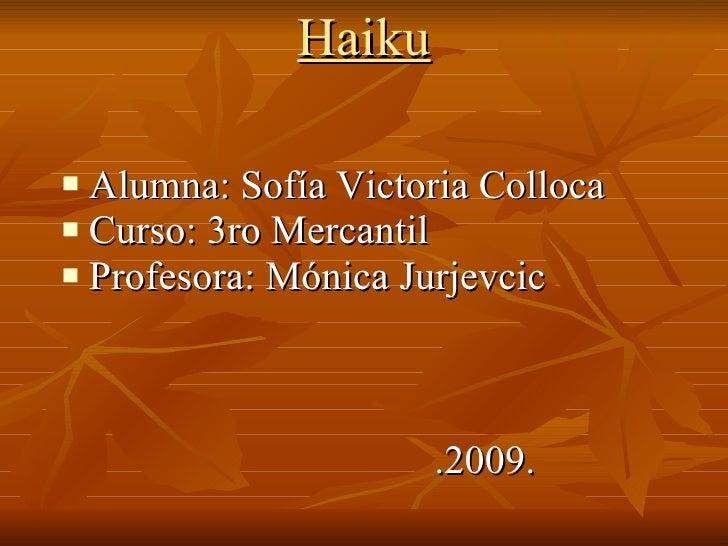 Haiku <ul><li>Alumna: Sofía Victoria Colloca </li></ul><ul><li>Curso: 3ro Mercantil </li></ul><ul><li>Profesora: Mónica Ju...