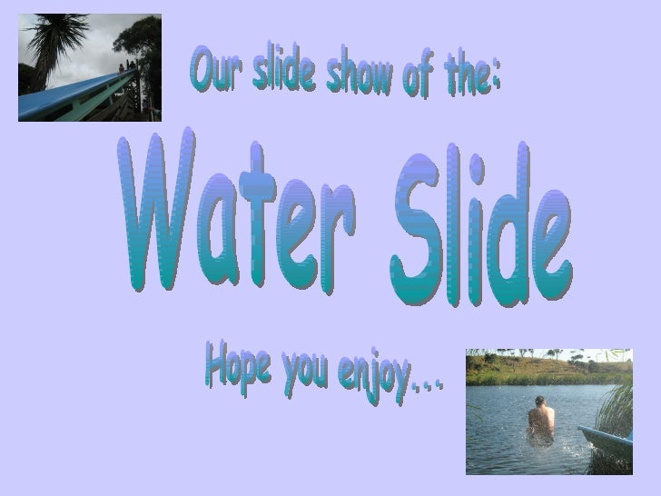 Water Slide Our slide show of the: Hope you enjoy...