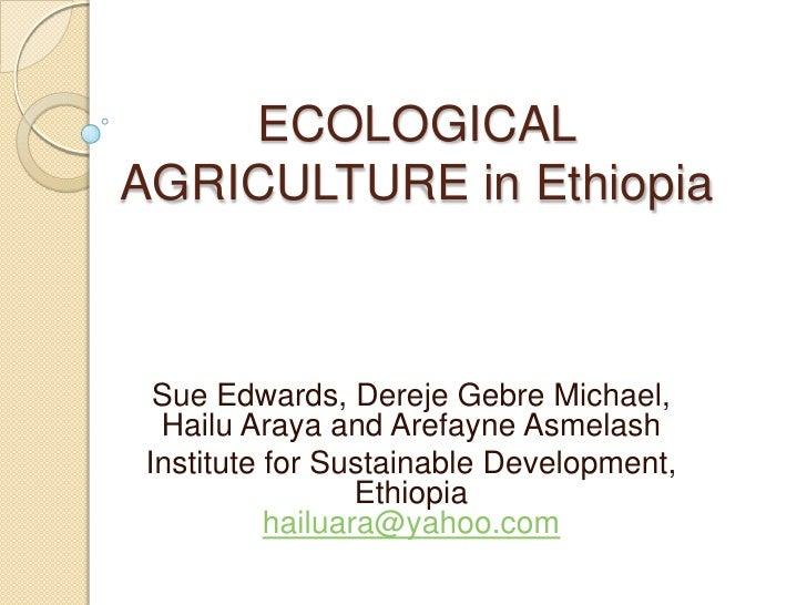 ECOLOGICAL  AGRICULTURE in Ethiopia<br />Sue Edwards, DerejeGebre Michael, Hailu Araya and ArefayneAsmelash<br />Institute...