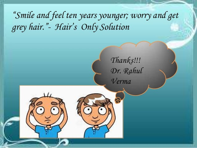 """Smile and feel ten years younger; worry and get grey hair.""- Hair's Only Solution Thanks!!! Dr. Rahul Verma"