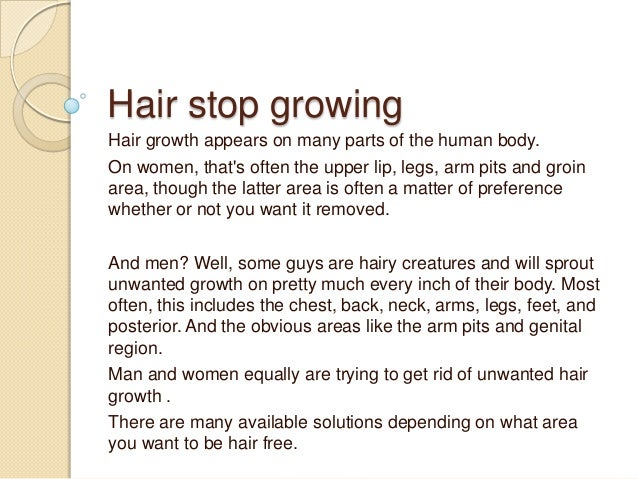 Hair stop growingHair growth appears on many parts of the human body.On women, thats often the upper lip, legs, arm pits a...