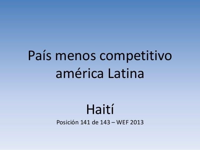 País menos competitivo américa Latina Haití Posición 141 de 143 – WEF 2013