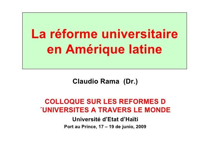 La réforme universitaire en Amérique latine Claudio Rama  (Dr.) COLLOQUE SUR LES REFORMES D´UNIVERSITES A TRAVERS LE MONDE...