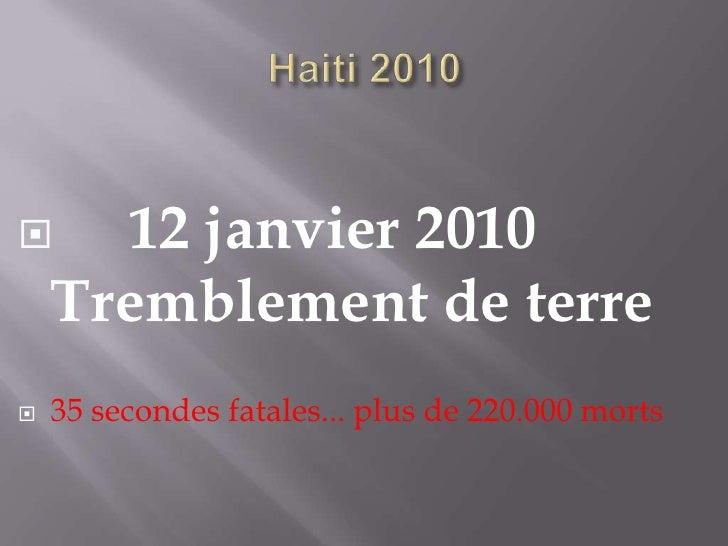 Haiti 2010<br />     12 janvier 2010  Tremblement de terre<br />35 secondes fatales... plus de 220.000 morts<br />
