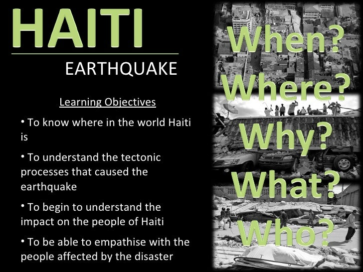 EARTHQUAKE <ul><li>Learning Objectives </li></ul><ul><li>To know where in the world Haiti is </li></ul><ul><li>To understa...