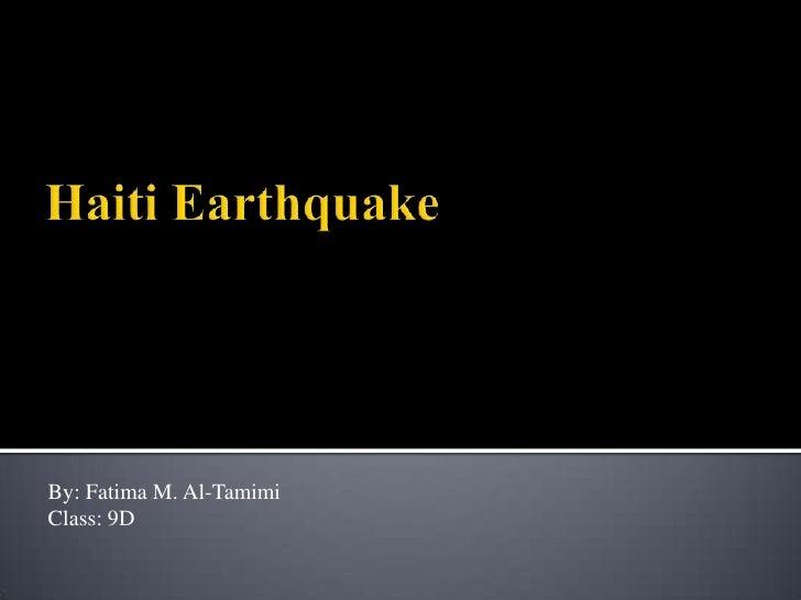Haiti Earthquake <br />By: Fatima M. Al-Tamimi<br />Class: 9D<br />