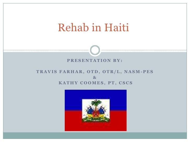 Rehab in Haiti<br />Presentation by:<br />Travis Farhar, OTD, OTR/L, NASM-PES <br />&<br /> Kathy Coomes, PT, CSCS<br />