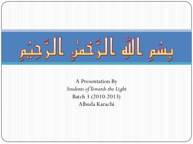 A Presentation By Students of Towards the Light Batch 3 (2010-2013) Alhuda Karachi